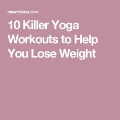 10 Killer Yoga Workouts to Help You Lose Weight