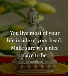 You live most of your life inside of your head. Make sure it's a nice place to be.