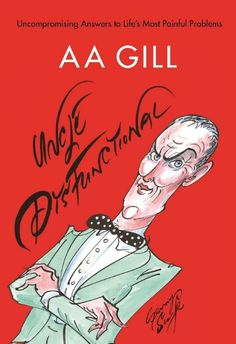 <i>Uncle Dysfunctional</i>, a posthumous collection, by A.A. Gill, is published by Canongate/Allen & Unwin. Readers ...