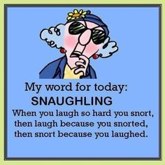 Maxine's Word for Today:  Snaughling This is what I do at work and they call it a snort-chuckle
