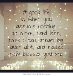 A good life is when you assume nothing, do more, need less, smile often, dream big, laugh a lot, and realize how blessed you are. Picture Quotes.