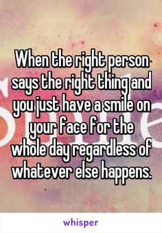 When the right person says the right thing and you just have a smile on your face for the whole day regardless of whatever else happens.