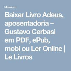 Baixar Livro Adeus, aposentadoria – Gustavo Cerbasi em PDF, ePub, mobi ou Ler Online | Le Livros