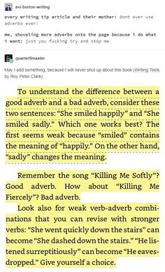 Adverbs can be used, don't think you need to scour them from your writing. But if you can use stronger, more accurate verbs over adverbs, do that. Writing Boards, Book Writing Tips, Writing Resources, Writing Help, Writing Skills, Writing Ideas, Writing Images, Writing Corner, Writing Promts