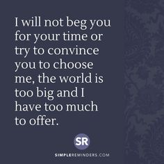 I will not beg you for your time or try to convince you to choose me, the world is too big and I have too much to offer.