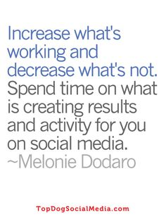 Increase what's working and decrease what's not. Spend time on what is creating results and activity for you on social media. ~Melonie Dodaro TopDogSocialMedia.com