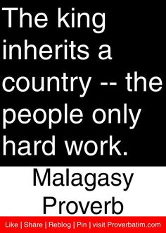 The king inherits a country -- the people only hard work. - Malagasy Proverb #proverbs #quotes
