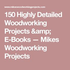 150 Highly Detailed Woodworking Projects & E-Books — Mikes Woodworking Projects
