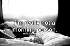 I'm really not a morning person... And That's Who I Am