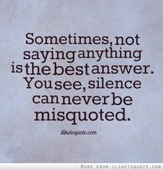 Sometimes not saying anything is the best answer. You see, silence can never be misquoted. Great advice!