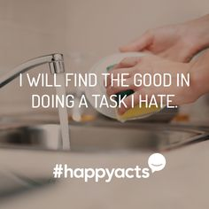 Happy Act Idea Building an appreciation for things you don't like can be hard, but with focus and determination you could turn that daunting task into a less-hated one.