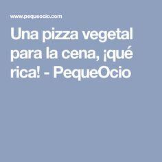 Una pizza vegetal para la cena, ¡qué rica! - PequeOcio