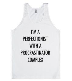 A Perfectionist with a Procrastinator Complex | Tank Top | Front http://skreened.com/slacker_101/a-perfectionist-with-a-procrastinator-complex-6205585