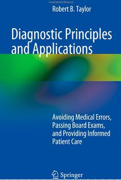 Diagnostic Principles and Applications: Avoiding Medical Errors, Passing Board Exams, and Providing Informed Patient Care (2013). Robert B. Taylor.