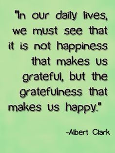 """In our daily lives we must see that it is not happiness that makes us grateful, but the gratefulness that makes us happy."" - Albert Clark #Grateful #Gratitude #Quote"