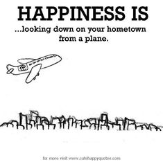 Happiness is, looking down on your hometown from a plane. - Cute Happy Quotes