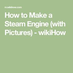 How to Make a Steam Engine (with Pictures) - wikiHow