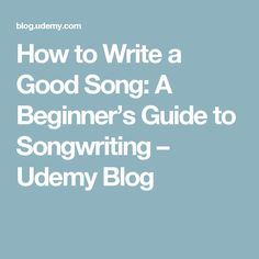 How to Write a Good Song: A Beginner's Guide to Songwriting – Udemy Blog