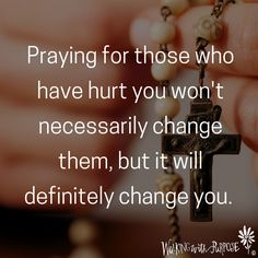 Praying for those who have hurt you won't necessarily change them, but it will definitely change you.