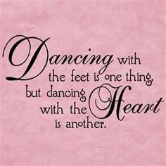 Dancing with the feet is one thing, but dancing with the Heart is another.