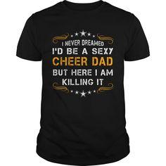 I Never Dreamed I'd be a Super Sexy Cheer Dad But Here I Am Killing It T-Shirt Cheer Dad Shirt #ideas #image #photo #shirt #tshirt #sweatshirt #hoodie #tee #gift #perfectgift #birthday #Christmas