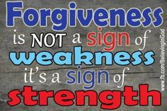Forgiveness is not a sign of weakness it's a sign of strength.