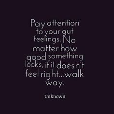 """""""Pay attention to your guy feelings. No matter how good something looks, if it doesnt feel right... walk away."""" - Believe in your gut feeling.. dont defy it..."""