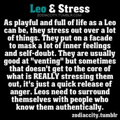 I dont believe in horoscopes bc i have never really thought i was anything like my sign describes.. but this one does  Leo  Stress