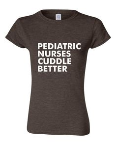 GREAT Pediatric Nurses Cuddle Better T-shirt! Funny pediatric nurses cuddle better shirt available in a variety of sizes and colors!