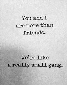 Haha to my gangsters... 'You and I are more than friends. We're like a really small gang.'