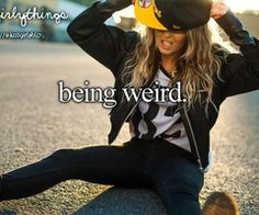 I am weird once you get to know me REALLY well