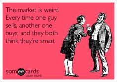 The market is weird. Every time one guy sells, another one buys, and they both think they're smart.