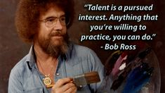 """talent is a Pursued Interest. Anything That You're Willing to Practice, You Can Do."" - Bob Ross X [oc] - DearQuote Great Quotes, Quotes To Live By, Me Quotes, Motivational Quotes, Inspirational Quotes, Funny Quotes, Family Quotes, Art Qoutes, Dance Quotes"