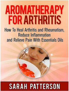 Aromatherapy for Arthritis: How To Heal Arthritis and Rheumatism, Reduce Inflammation and Relieve Pain With Essentials Oils