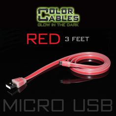 Glow in the Dark Charge & Sync Data Cable By Color Cables. Micro USB: RED (3 Feet) ----- FEATURES: GLOW IN THE DARK: Photo-luminescencent EASY TO CONNECT: EXTRA STRONG & TOUGH: TANGLE PROOF: DIFFERENT COLORS: Blue, Red, Orange, Green, Purple, Grey & Pink DIFFERENT SIZES: 3 Feet & 6 Feet Apple Lightning For: iPhone, iPad, & iPod (New generation) Micro USB For Android, Windows, and Blackberry 30 Pin Dock For: iPhone, iPad, & iPod (old generation)