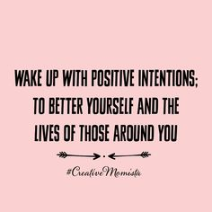 Wake up with positive intentions; to better yourself and the lives of those around you. | Mompreneur. Inspirational Quotes for Female Entrepreneurs. Lady Boss.  Creative Momista. Game Changer. Brave. Fearless. Unstoppable. Courageous. | creativemomista.com