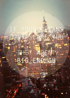 If your dreams dont scare you, they arent big enough