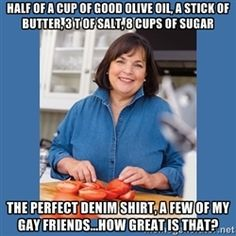 ina garten half of a cup of good olive oil a stick of butter 3 t of salt 8 cups of sugar the perfect denim shirt a few of my gay friends - Barefoot Contessa Friends