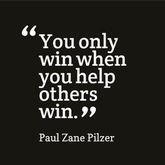 You only win when you help others win.
