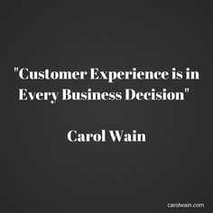 Customer Experience Is In Every Business Decision Carol Wain Quotes