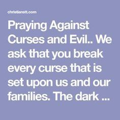 Praying Against Curses and Evil. We ask that you break every curse that is set upon us and our families. The dark forces that lurk in every corner Good Prayers, Prayers For Strength, Powerful Prayers, Special Prayers, Prayer To Break Curses, Power Of Prayer, Spiritual Warfare Prayers, Spiritual Manifestation
