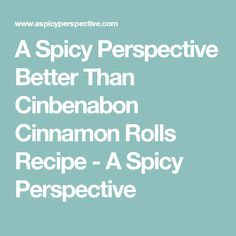 A Spicy Perspective Better Than Cinbenabon Cinnamon Rolls Recipe - A Spicy Perspective
