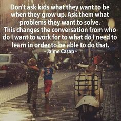 Ask kids what problems they want to solve instead of what they want to be when they grow up