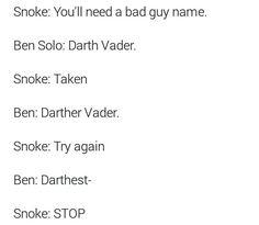 Snoke: You'll need a bad guy name.  Ben Solo: Darth Vader.  Ben: Darther Vader.  Snoke: Try again.  Ben: Darthest-  Snoke: STOP.