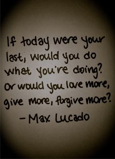 If today were your last, would do you what you're doing? Or would you love more, give more, forgive more?