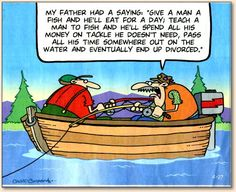 Teach a man to fish and he'll........eventually end up divorced.