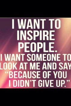"""Inspirational Quotes: I want to inspire people. I want someone to look at me and say, """"Because of you I didn't give up."""""""
