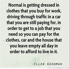 Normal is getting dressed in clothes that you buy for work driving through traffic in a car that you are still paying for in order to get to a job that you need so you can pay
