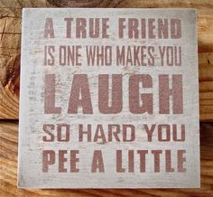 I am lucky to have such people in my life....they are blessed to have me tell them the truth that I just peed :oD