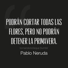 Podrán cortar todas las flores, pero no podrán detener la primavera (pineado por @PabloCoraje) #Citas #Frases #Quotes #Love #Amor